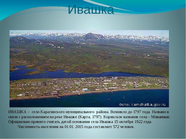 Ивашка ИВАШКА – село Карагинского муниципального района. Возникло до 1797 год...