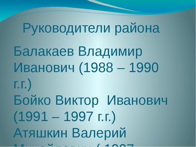Руководители района Балакаев Владимир Иванович (1988 – 1990 г.г.) Бойко Викто...