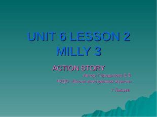 UNIT 6 LESSON 2 MILLY 3 ACTION STORY Автор: Городилова Е.В ЧУДО «Школа иностр