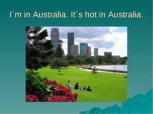 I`m in Australia. It`s hot in Australia.