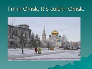 I`m in Omsk. It`s cold in Omsk.