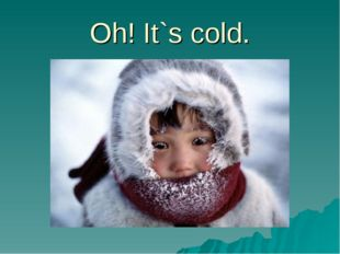 Oh! It`s cold.