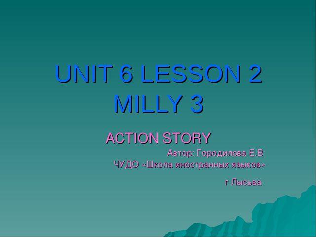 UNIT 6 LESSON 2 MILLY 3 ACTION STORY Автор: Городилова Е.В ЧУДО «Школа иностр...