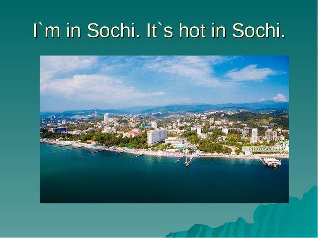 I`m in Sochi. It`s hot in Sochi.