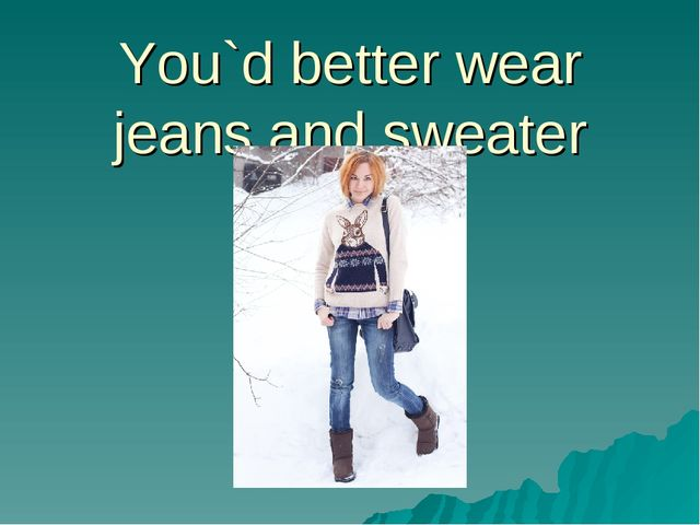 You`d better wear jeans and sweater