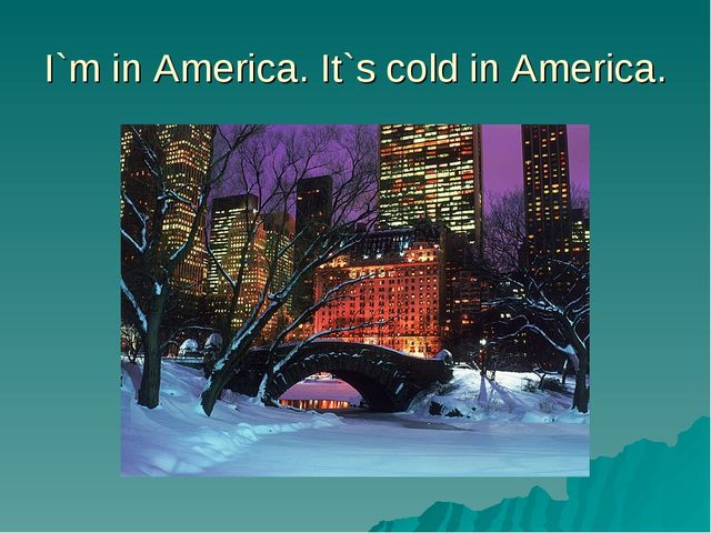 I`m in America. It`s cold in America.