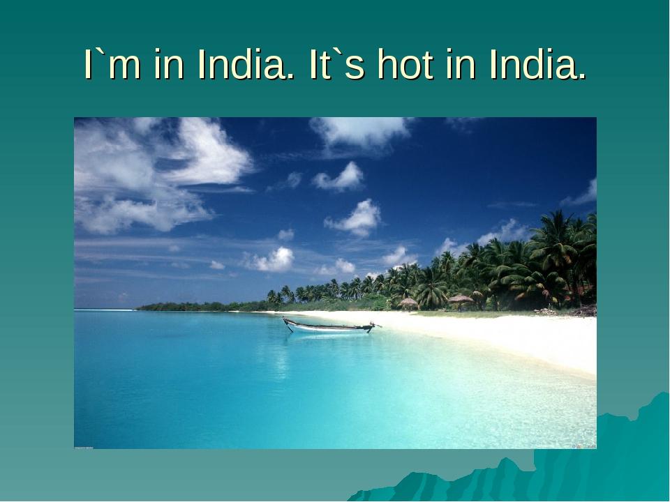 I`m in India. It`s hot in India.