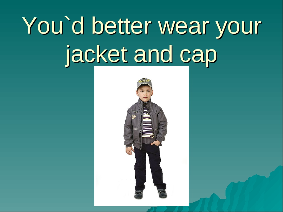 You`d better wear your jacket and cap
