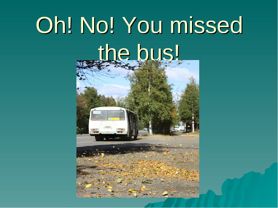 Oh! No! You missed the bus!
