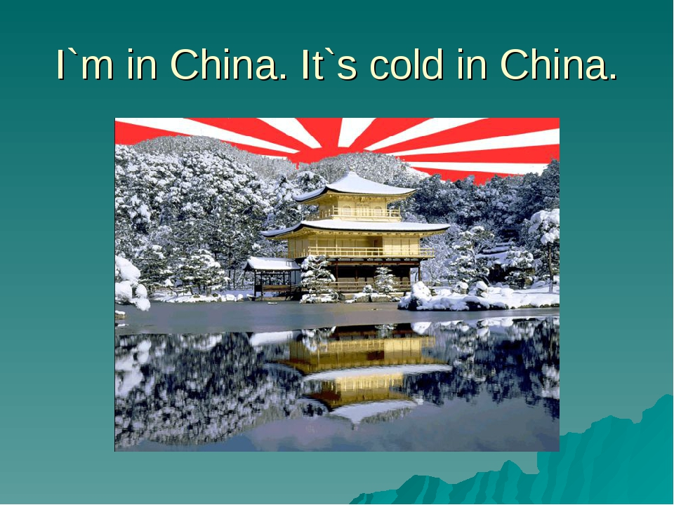 I`m in China. It`s cold in China.