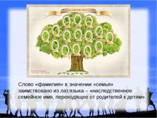 Слово «фамилия» в значении «семья» заимствовано из лат.языка – «наследственно