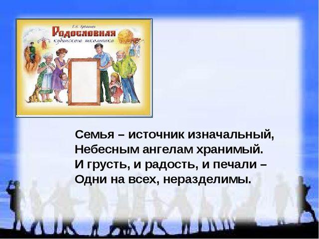 Семья – источник изначальный, Небесным ангелам хранимый. И грусть, и радость,...
