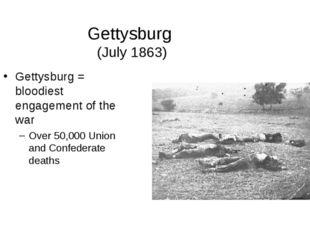 Gettysburg (July 1863) Gettysburg = bloodiest engagement of the war Over 50,0