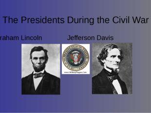 The Presidents During the Civil War Abraham LincolnJefferson Davis