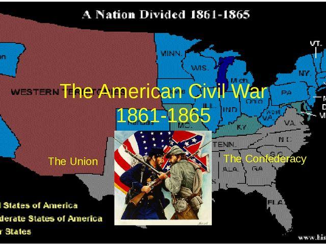 The American Civil War 1861-1865 The Union The Confederacy