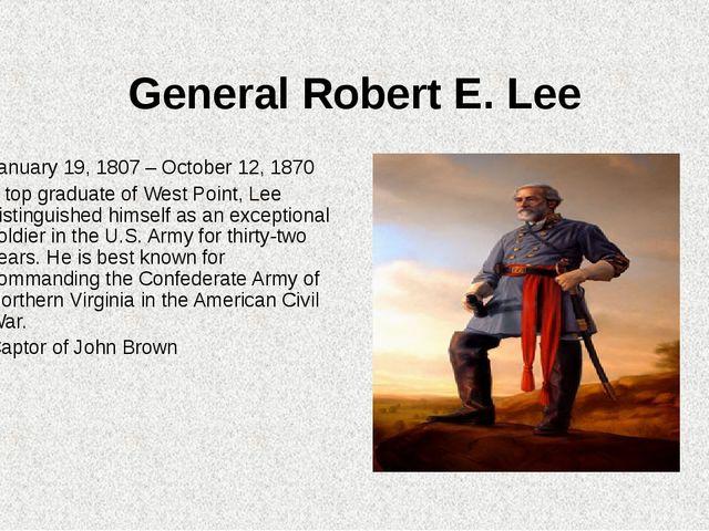 General Robert E. Lee January 19, 1807 – October 12, 1870 A top graduate of W...