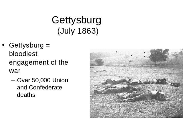 Gettysburg (July 1863) Gettysburg = bloodiest engagement of the war Over 50,0...