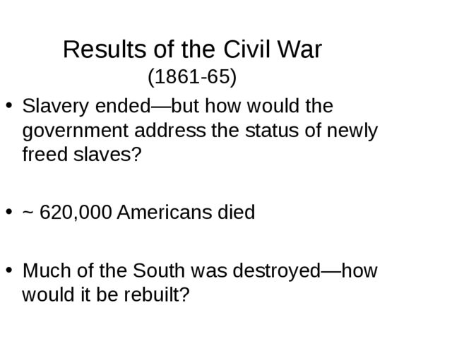 Results of the Civil War (1861-65) Slavery ended—but how would the government...
