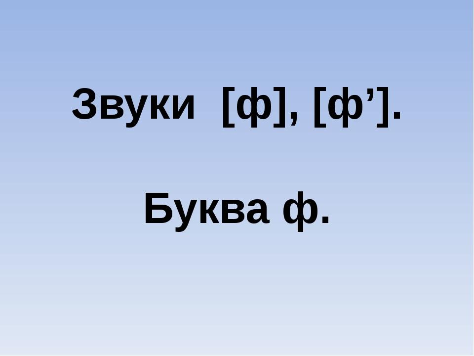 Звуки [ф], [ф']. Буква ф.