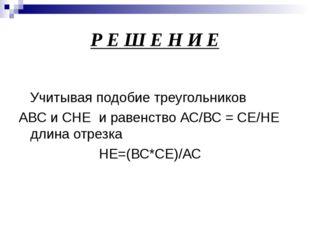 Р Е Ш Е Н И Е Учитывая подобие треугольников АВС и СHE и равенство АС/ВС = СЕ