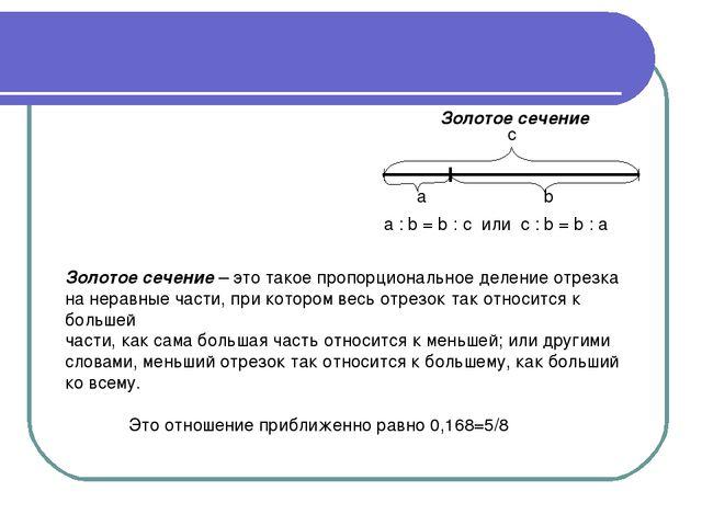 а b c a : b = b : c или c : b = b : a Золотое сечение Золотое сечение – это т...