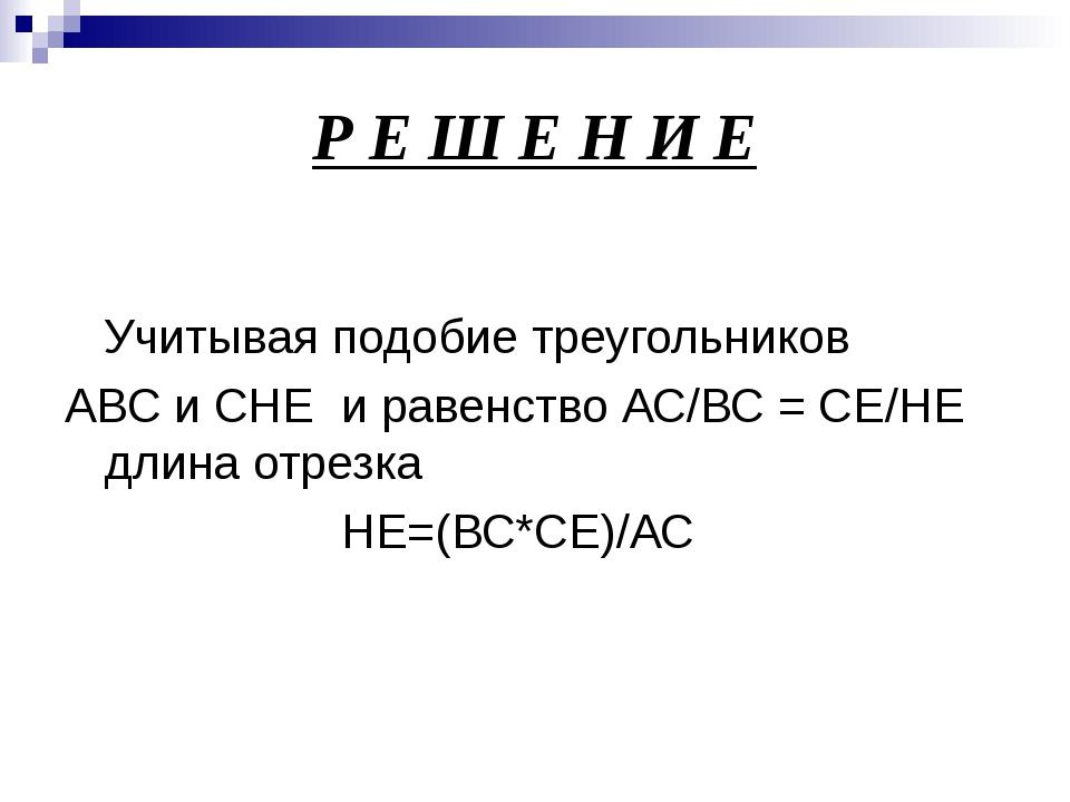 Р Е Ш Е Н И Е Учитывая подобие треугольников АВС и СHE и равенство АС/ВС = СЕ...