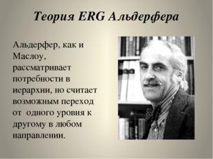 Теория ERG Альдерфера Альдерфер, как и Маслоу,  рассматривает потребности в