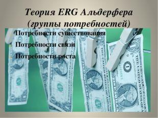 Теория ERG Альдерфера (группы потребностей) Потребности существования Потре