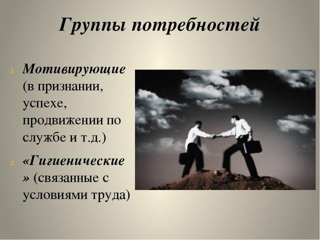 Группы потребностей Мотивирующие  (в признании, успехе, продвижении по служб...