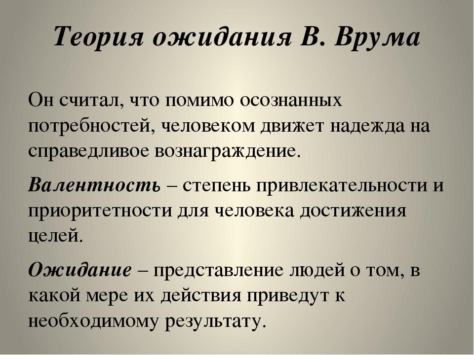 Теория ожидания В. Врума Он считал, что помимо осознанных потребностей, чело...