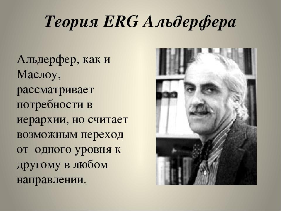 Теория ERG Альдерфера Альдерфер, как и Маслоу,  рассматривает потребности в...