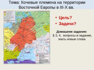 Тема: Кочевые племена на территории Восточной Европы в III-X вв. Цель? Задачи