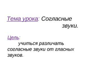Тема урока: Согласные звуки. Цель: учиться различать согласные звуки от гласн