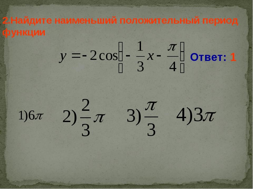 2.Найдите наименьший положительный период функции Ответ: 1