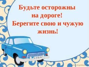 Будьте осторожны на дороге! Берегите свою и чужую жизнь!