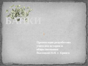. БАНКИ Презентация разработана учителем истории и обществознания: Высоцкой