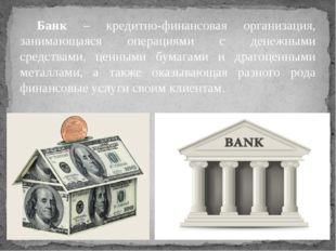 Банк – кредитно-финансовая организация, занимающаяся операциями с денежными с