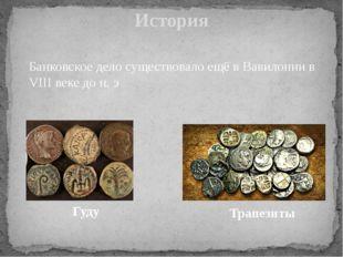 История Банковское дело существовало ещё в Вавилонии в VIII веке до н. э Гуду