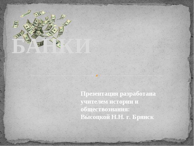. БАНКИ Презентация разработана учителем истории и обществознания: Высоцкой...