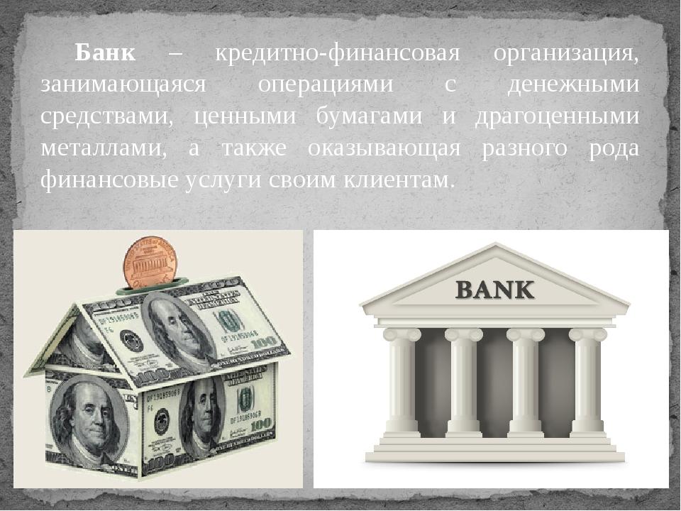 Банк – кредитно-финансовая организация, занимающаяся операциями с денежными с...