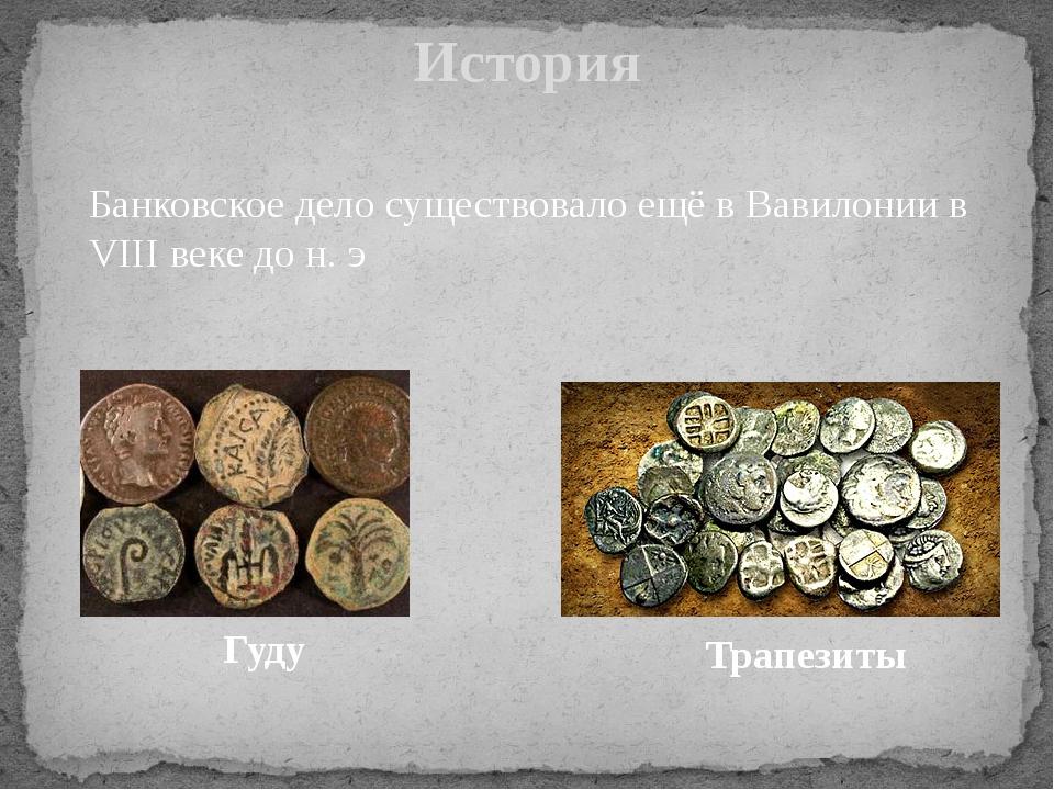 История Банковское дело существовало ещё в Вавилонии в VIII веке до н. э Гуду...