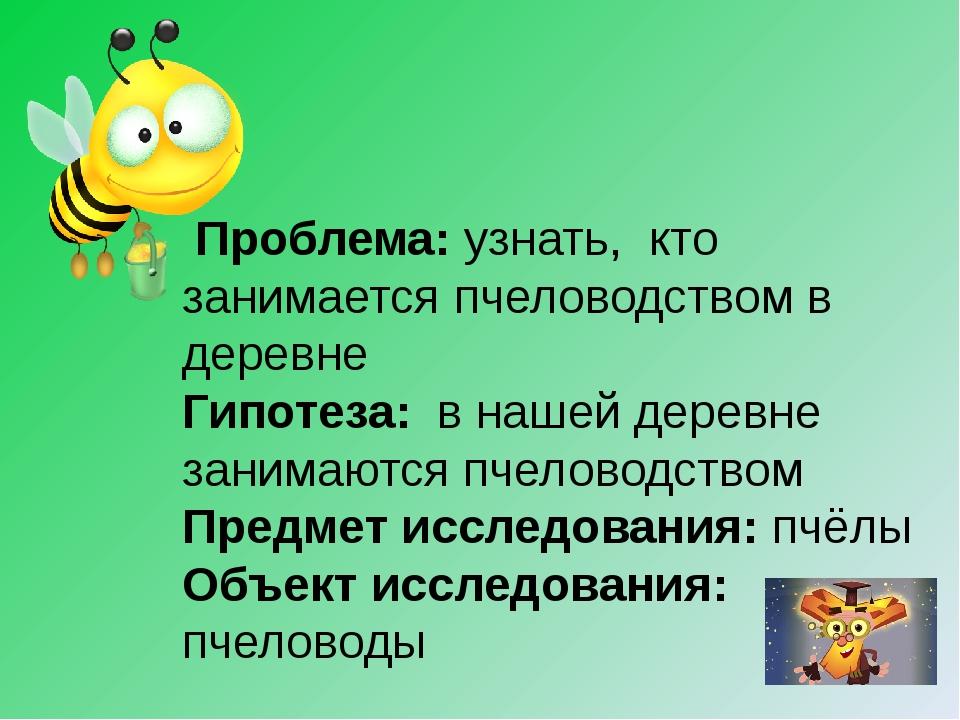 Проблема: узнать, кто занимается пчеловодством в деревне Гипотеза: в нашей д...