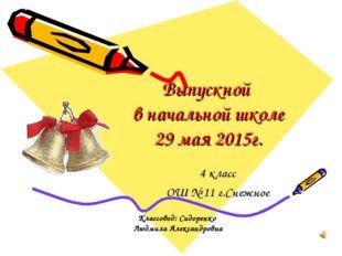 Выпускной в начальной школе 29 мая 2015г. 4 класс ОШ № 11 г.Снежное Классовод
