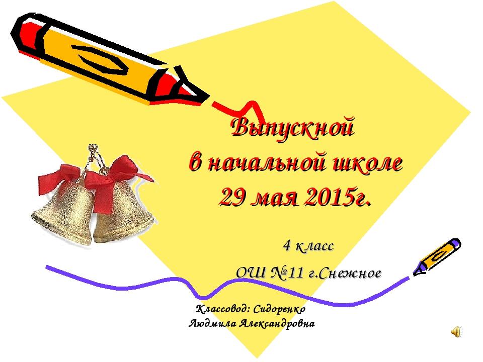 Выпускной в начальной школе 29 мая 2015г. 4 класс ОШ № 11 г.Снежное Классовод...