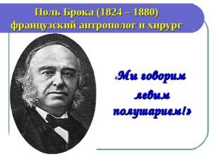 «Мы говорим левым полушарием!» Поль Брока (1824 – 1880) французский антропол