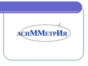 / АСИММЕТРИЯ