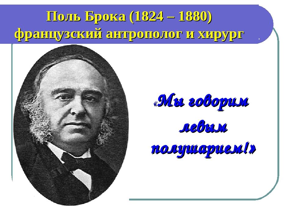 «Мы говорим левым полушарием!» Поль Брока (1824 – 1880) французский антропол...