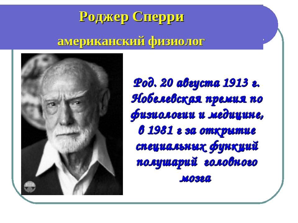 Род. 20 августа 1913 г. Нобелевская премия по физиологии и медицине, в 1981...