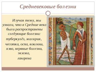 Средневековые болезни Изучая тему, мы узнали, что в Средние века были распрос