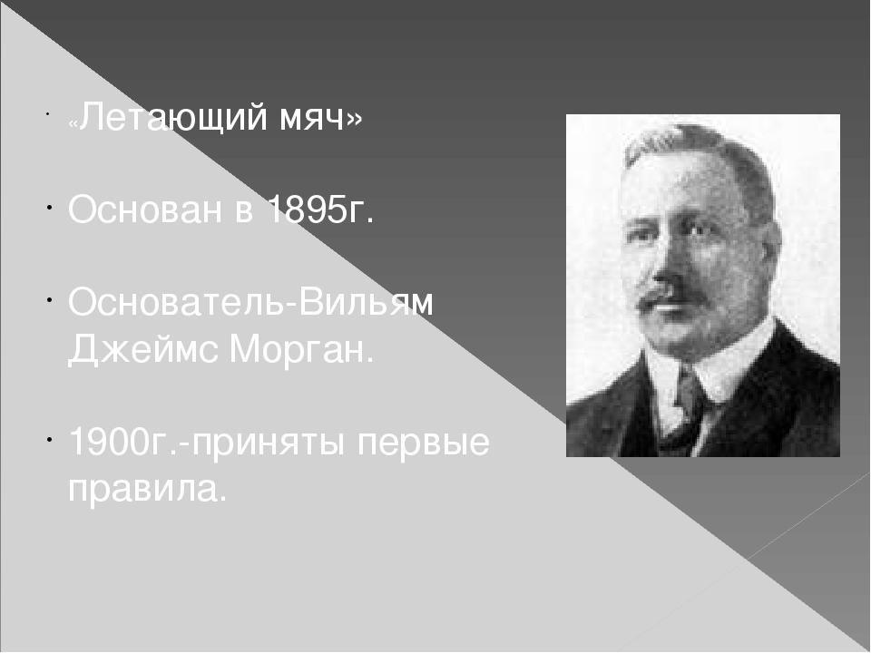 «Летающий мяч» Основан в 1895г. Основатель-Вильям Джеймс Морган. 1900г.-приня...
